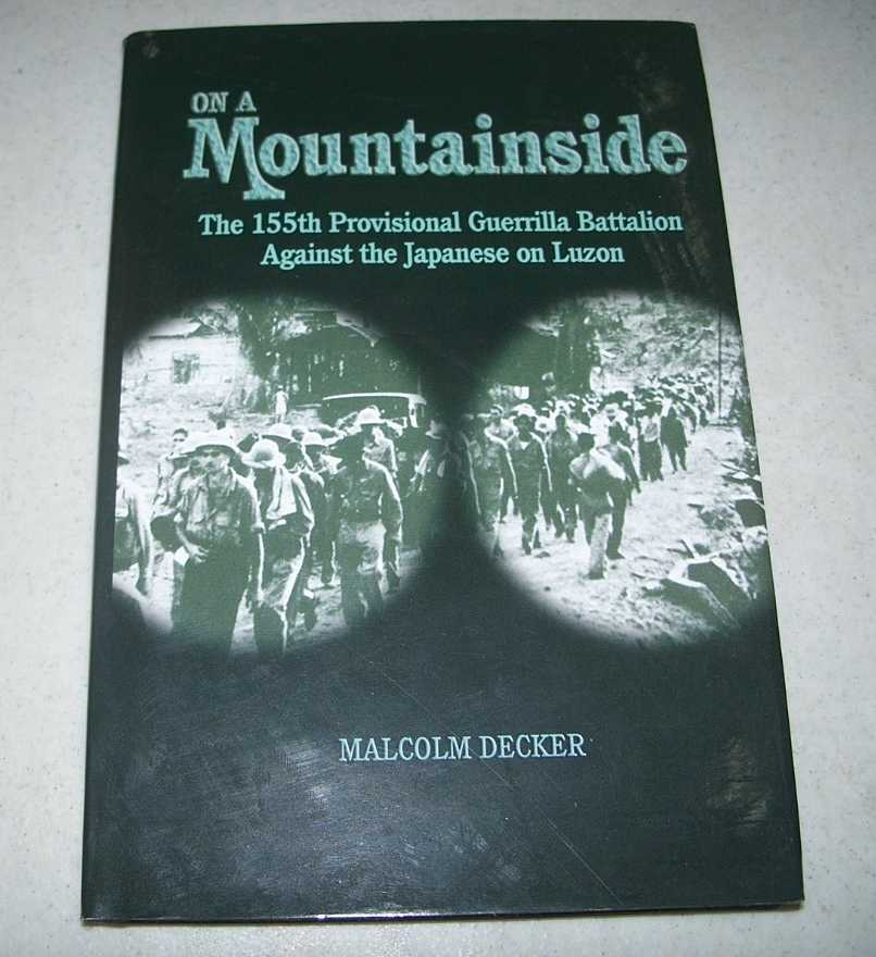 On a Mountainside: The 155th Provisional Guerrilla Battalion Against the Japanese on Luzon, Decker, Malcolm