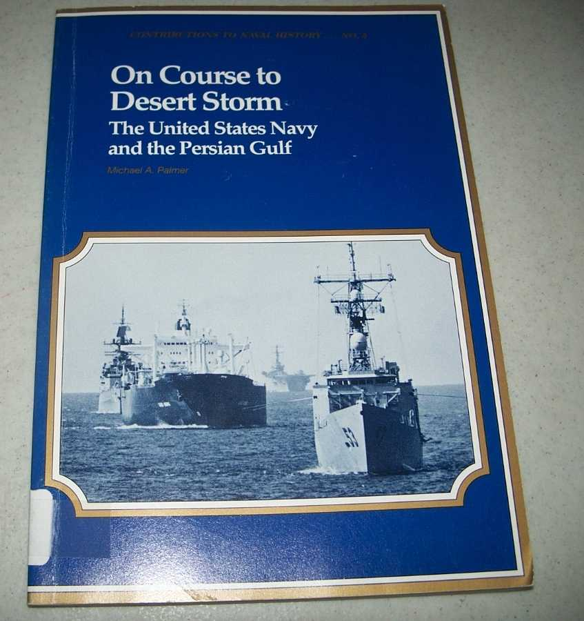On Course to Desert Storm: The United States Navy and the Persian Gulf (Contributions to Naval History No. 5), Palmer, Michael A.