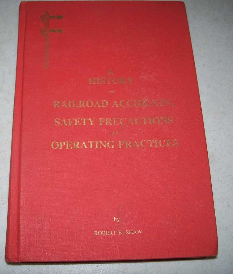 A History of Railroad Accidents, Safety Precautions and Operating Practices, Shaw, Robert B.