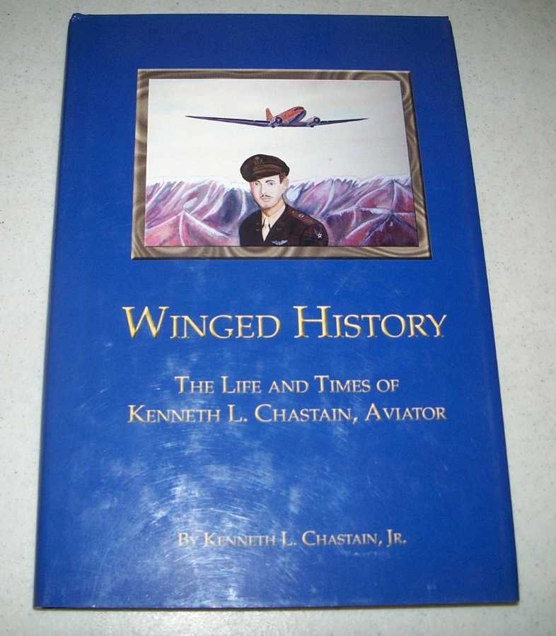 Winged History: The Life and Times of Kenneth L. Chastain, Aviator, Chastain, Kenneth L. jr.