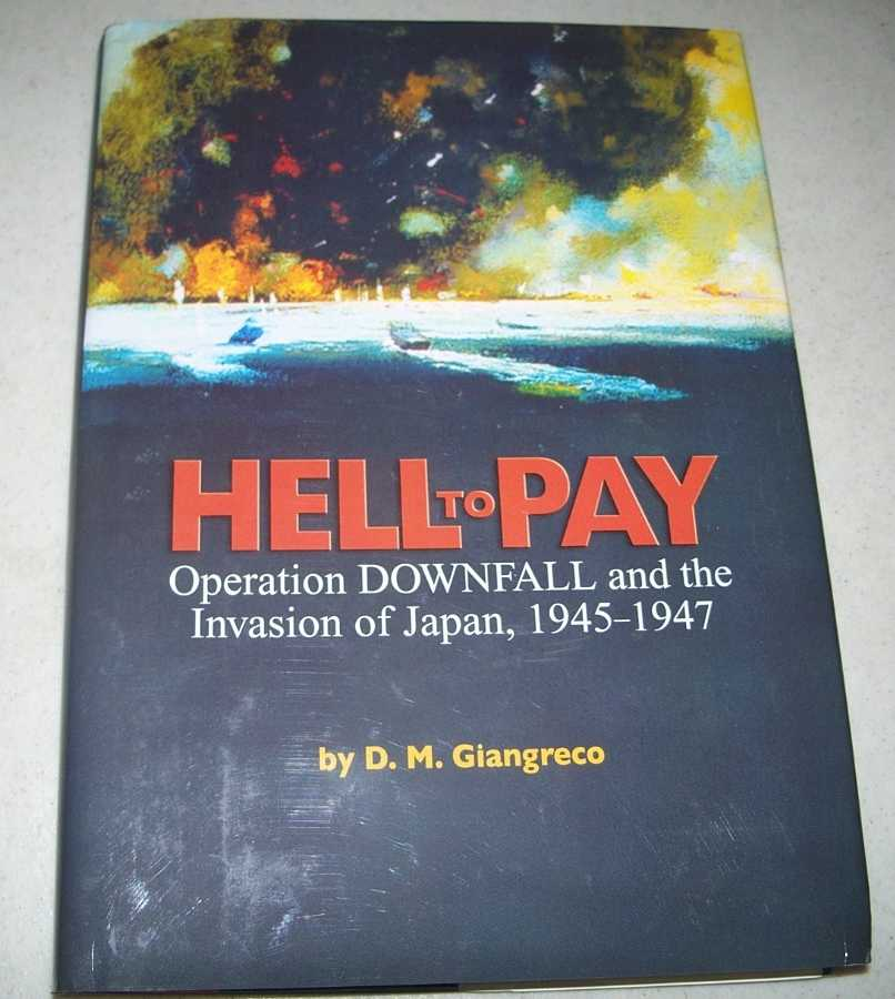 Hell to Pay: Operation Downfall and the Invasion of Japan 1945-1947, Giangreco, D.M.
