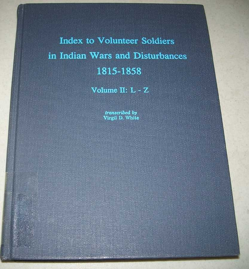 Index to Volunteer Soldiers in Indian Wars and Disturbances 1815-1858 Volume II: L-Z, White, Virgil D.