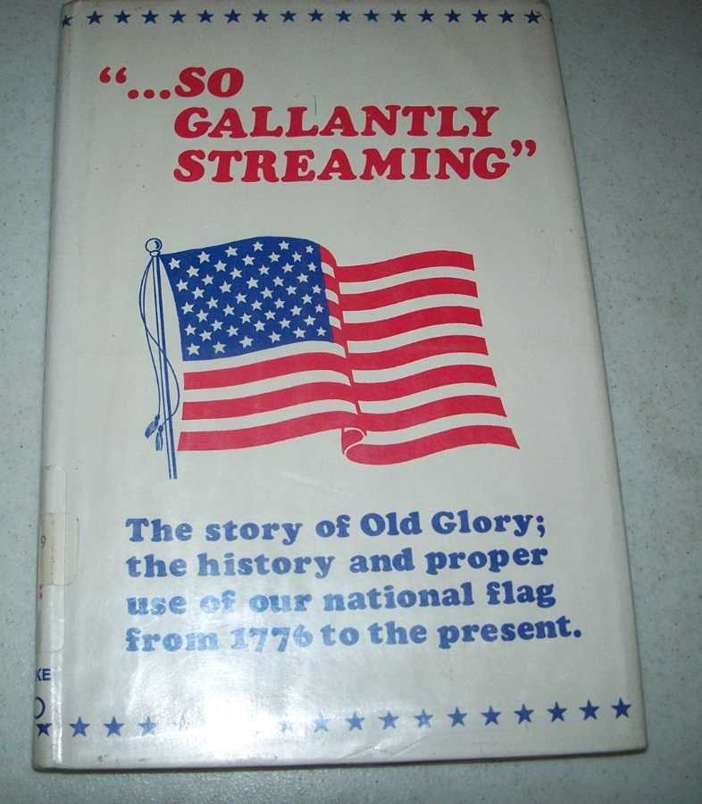 So Gallantly Streaming: The Story of Old Glory, the History and Proper use of Our Flag from 1776 to the Present, Bennett, M.R.