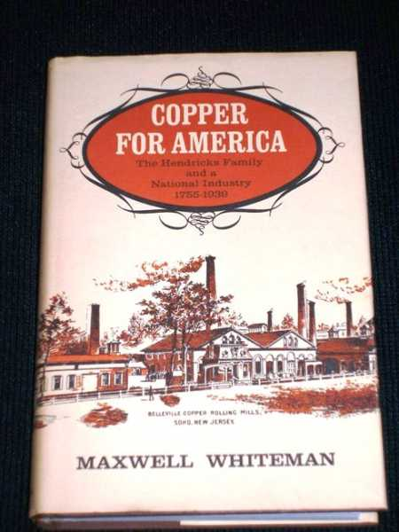 Copper for America; The Hendricks Family of a National Industry 1755-1939, Whiteman, Maxwell