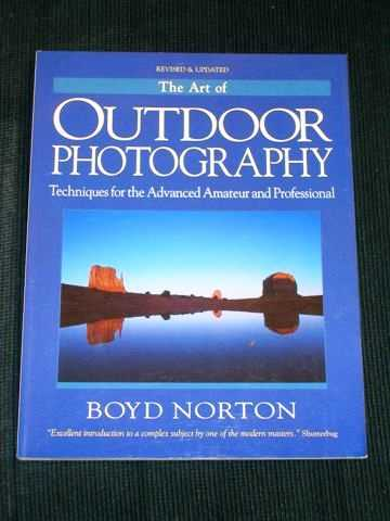 The Art of Outdoor Photography: Techniques for the Advanced Amateur and Professional The Professional Approach to Composition, Creativity, and Light Lenses, Film, and Filters, Norton, Boyd