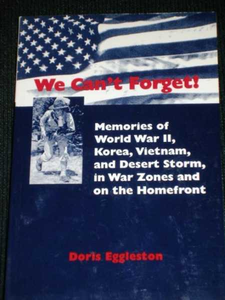 We Can't Forget!  Memories of World War II, Korea, Vietnam, and Desert Storm, in War Zones and on the Homefront, Eggleston, Doris