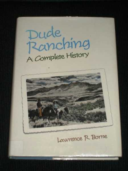 Dude Ranching: A Complete History, Borne, Lawrence R.