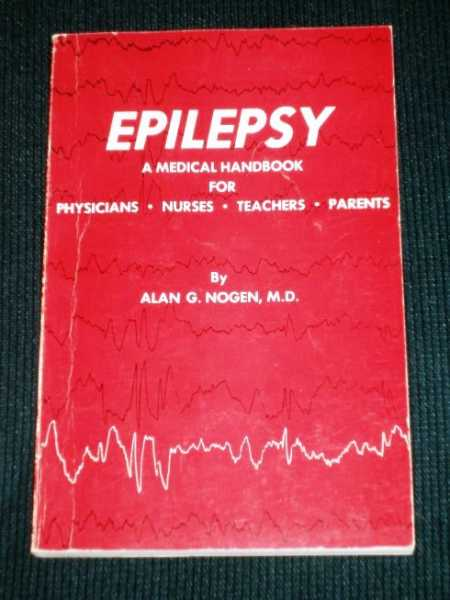 Epilepsy:  A Medical Handbook for Physicians, Nurses, Teachers, Parents, Nogen, Alan G.