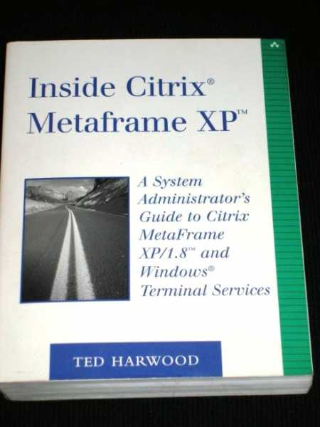 Inside Citrix Metaframe XP: A System Administrator's Guide to Citrix Metaframe XP/1.8 and Windows Terminal Services, Harwood, Ted