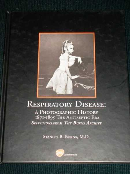 Respiratory Disease:  A Photographic History - 1871-1895 The Antiseptic Era, Burns, Stanley B.