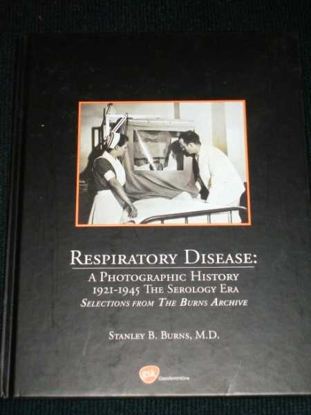 Respiratory Disease:  A Photographic History - 1921-1945 The Serology Era, Burns, Stanley B.
