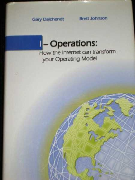 I-Operations:  How the Internet Can Transform Your Operating Model, Daichendt, Gary;  Johnson, Brett