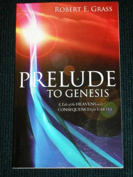 Prelude to Genesis:  A Tale of the Heavens with Consequences for Earth, Grass, Robert E.