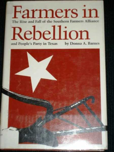 Farmers in Rebellion: The Rise and Fall of the Southern Farmers Alliance and People's Party in Texas, Barnes, Donna A.