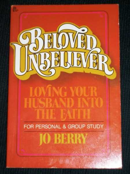 Beloved Unbeliever : Loving Your Husband Into the Faith, Berry, Jo