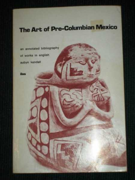 Art of Pre-Columbian Mexico: An Annotated Bibliography of Works in English, Kendall, Aubyn