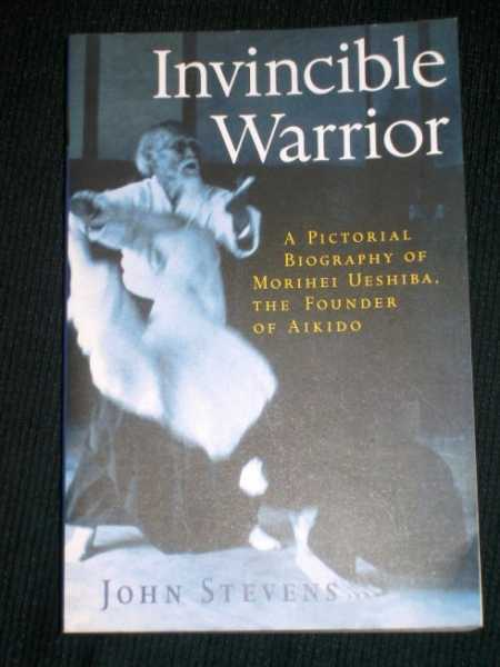 Invincible Warrior: A Pictorial Biography of Morihei Ueshiba, the Founder of Aikido, Stevens, John
