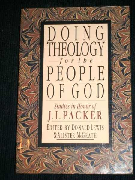 Doing Theology for the People of God : Studies in Honor of J. I. Packer, Lewis, Donald; McGrath, Alister
