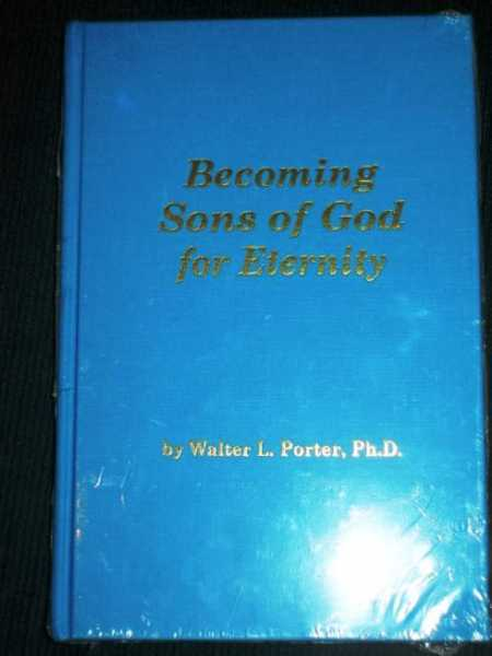Becoming Sons of God for Eternity, Porter, Walter L.