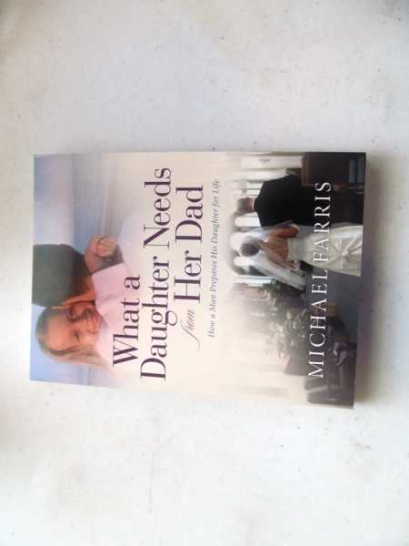 What a Daughter Needs from Her Dad:  How a Man Prepares His Daughter for Life, Farris, Michael