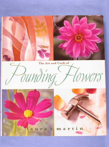 The Art and Craft of Pounding Flowers : No Ink, No Paint, Just a Hammer, Martin, Laura C.