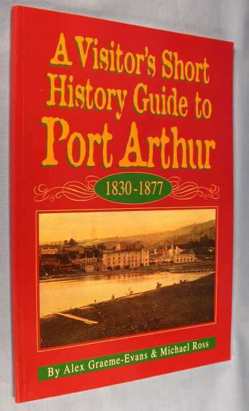 A Visitor's Short History Guide to Port Arthur 1830-1877, Graeme-Evans, Alex and Michael Ross