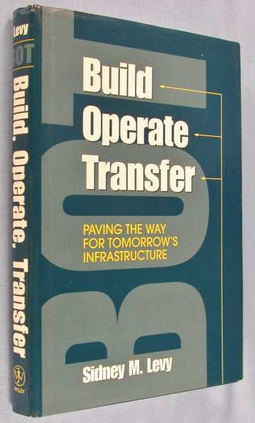 Build, Operate, Transfer: Paving the Way for Tomorrow's Infrastructure, Levy, Sidney M.
