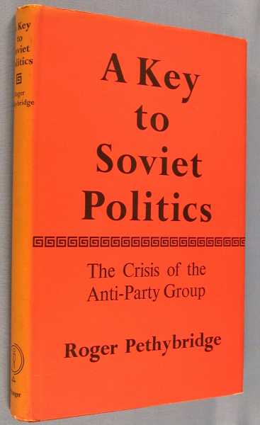 A Key to Soviet Politics: The Crisis of the Anti-Party Group, Pethybridge, Roger