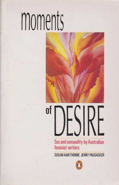 Moments Of Desire - Sex and Sensuality By Australian Feminist Writers, Susan Hawthorne / Jenny Pausacker