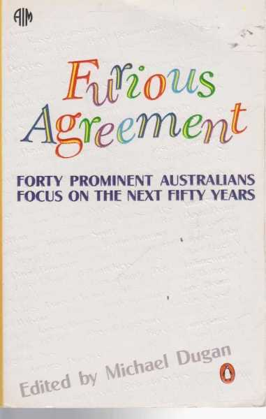 Furious Agreement Forty Prominent Australians Focus on the Next Fifity Years., Edited by Micahel Dugan
