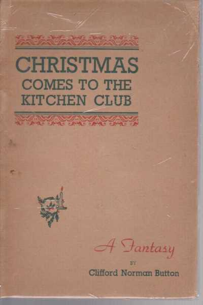 Christmas Comes to the Kitchen Club : A Fantasy, Clifford Norman Button