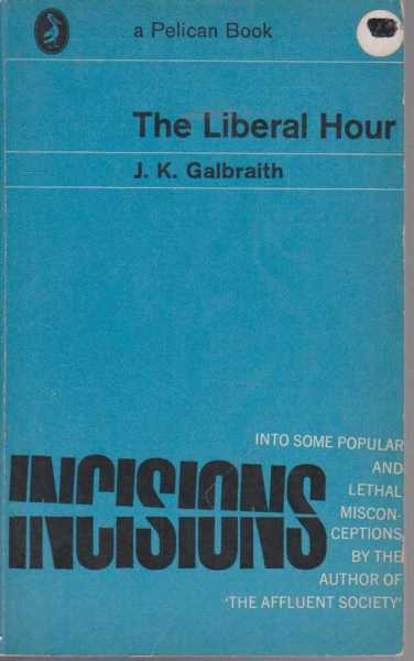 The Liberal Hour - Incisions Into Some Popular and Lethal Misconceptions, J. K. Galbraith