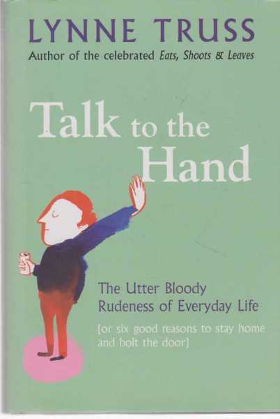 Talk To The Hand - The Utter Bloody Rudeness Of Everyday Life (or Six Good Reasons to Stay Home and Bolt The Door), Lynne Truss