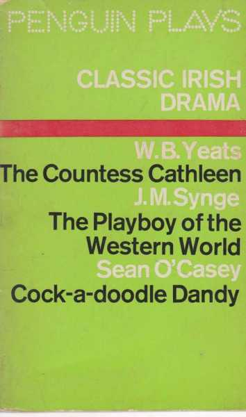 Classic Irish Drama: The Countess Cathleen; The Playboy Of The Western World; Cock-A-Doodle Dandy, W. B. Yeats; J. M. Synge; Sean O'Casey