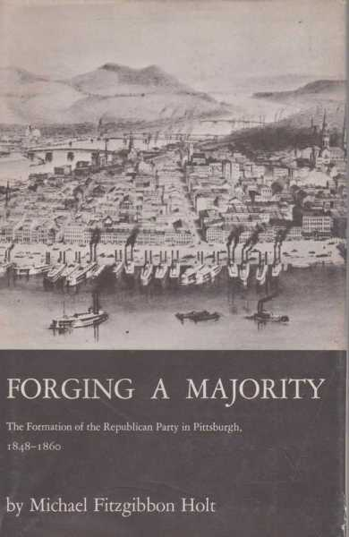 Forging a Majority: The Formation of The Republican Party in Pittsburgh 1848 - 1860, Michael Fitzgibbon Holt