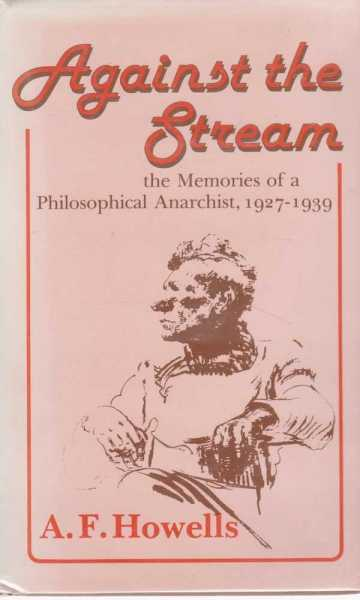 Against the Stream - The Memories of a Philosophical Anarchist 1927 - 1939, A. F. Howells