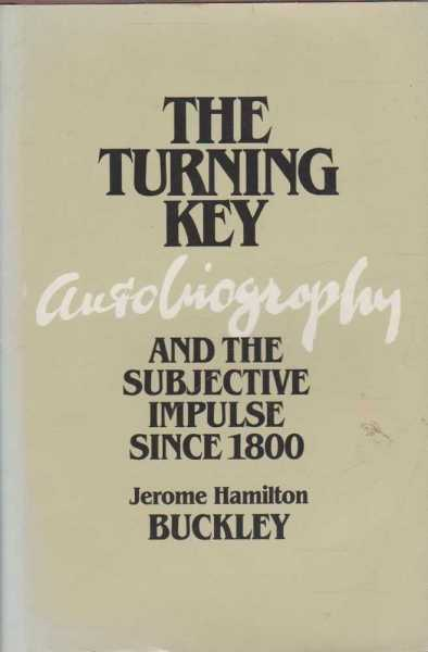 The Turning Key - Autobiography and the Subjective Impulse Since 1800, Jerome Hamilton Buckley
