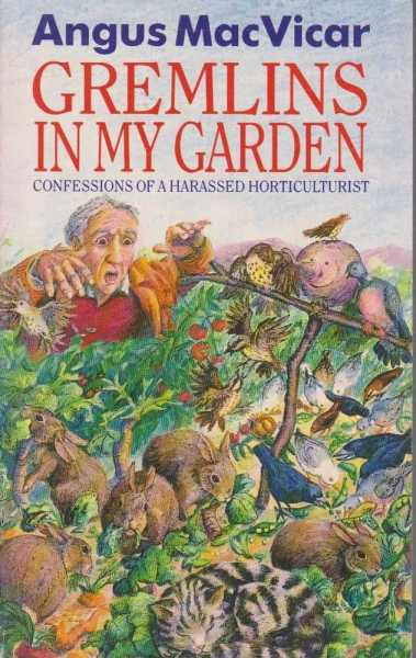 Gremlins In My Garden - Confessions of a Harassed Horticulturalist, Angus MacVicar