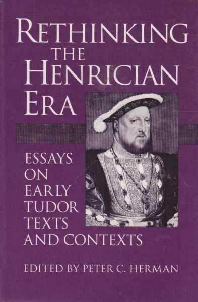 Rethinking the Henrician Era - Essays on Early Tudor Texts and Contexts, Peter C Herman