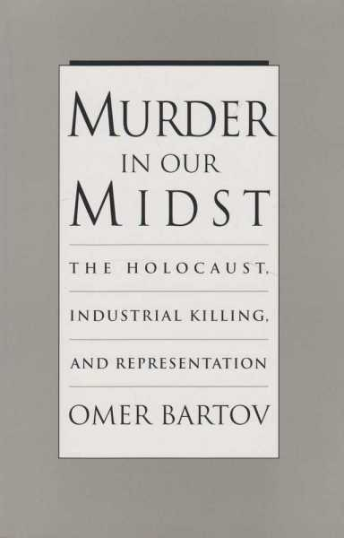 Murder in Our Midst - The Holocaust, Industrial Killing and Representation, Omer Bartov