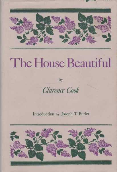 The House Beautiful: Essays on Beds and Tables, Stools and Candlesticks, Clarence Cook