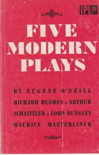 Five Modern Plays - The Dreamy Kid; The Farewell Supper; The Lost Silk Hat; The Sisters' Tragedy; The Intruder, Edited by Eugene O'Neill; Eugene O'Neill, Arthur Schnitzler, Lord Dunsany, Richard Hughes, Maurice Maeterlinck