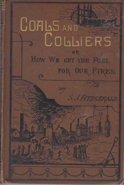 Coals and Colliers or How We Get The Fuel For Our Fires, S. J. Fitzgerald