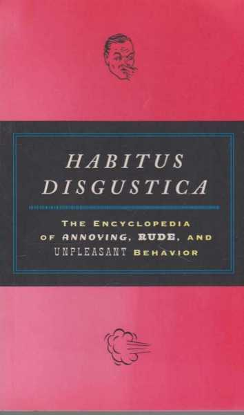 Habitus Disgustica - The Encyclopedia of Annoying, Rude and Unpleasant Behavior, Ian Whitelaw