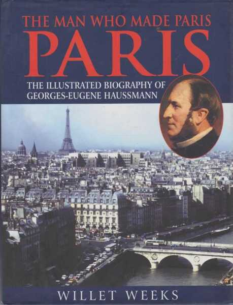 Paris - The Man Who Made Paris - The Illustrated Biography Of George-Eugene Haussmann, Willet Weeks