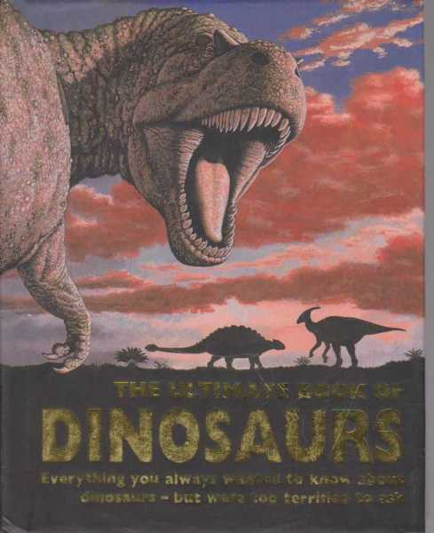 The Ultimate Book Of Dinosaurs - Everything you always wanted to Know About Dinosaurs but were too terrified to ask, Paul Dowswell, John Malam, Paul Mason, Steve Parker