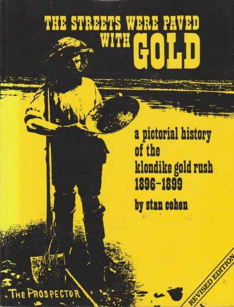 The Streets Were Paved With Gold - A Pictorial History of the Klondike Goldrush 1896-1899, Stan Cohen