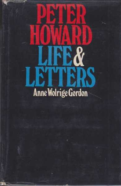 Peter Howard - Life and Letters, Anne Wolridge Gordon