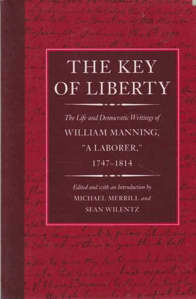 The Key of Liberty - The Life and Democratic Writings of William Manning, A Laborer 1747-1814, Michael Merrill and Sean Wilentz [Edited]