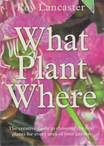 What Plant Where - The Creative Guide to Choosing the Best Plants for Every Area Of Your Garden, Roy Lancaster